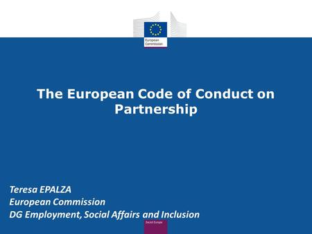 The European Code of Conduct on Partnership Teresa EPALZA European Commission DG Employment, Social Affairs and Inclusion.