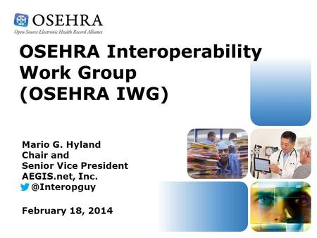 OSEHRA Interoperability Work Group (OSEHRA IWG) February 18, 2014 Mario G. Hyland Chair and Senior Vice President AEGIS.net,