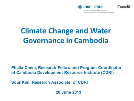 Climate Change and Water Governance in Cambodia Phalla Chem, Research Fellow and Program Coordinator of Cambodia Development Resource Institute (CDRI)