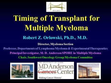 Timing of Transplant for Multiple Myeloma Robert Z. Orlowski, Ph.D., M.D. Director, Myeloma Section Professor, Departments of Lymphoma/Myeloma & Experimental.