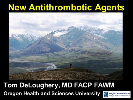 New Antithrombotic Agents Tom DeLoughery, MD FACP FAWM Oregon Health and Sciences University.