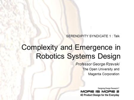 Complexity and Emergence in Robotics Systems Design Professor George Rzevski The Open University and Magenta Corporation SERENDIPITY SYNDICATE 1 : Talk.