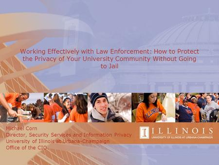 Working Effectively with Law Enforcement: How to Protect the Privacy of Your University Community Without Going to Jail Michael Corn Director, Security.