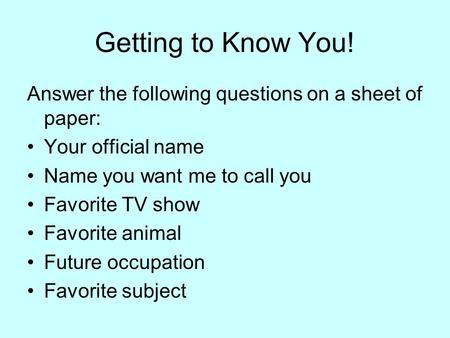 Getting to Know You! Answer the following questions on a sheet of paper: Your official name Name you want me to call you Favorite TV show Favorite animal.