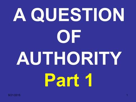 9/21/20151 A QUESTION OF AUTHORITY Part 1. 9/21/20152 A QUESTION OF AUTHORITY God has consistently shown His love towards man. God has communicated this.
