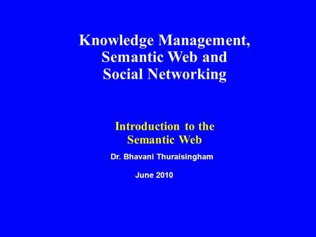 Dr. Bhavani Thuraisingham June 2010 Knowledge Management, Semantic Web and Social Networking Introduction to the Semantic Web.