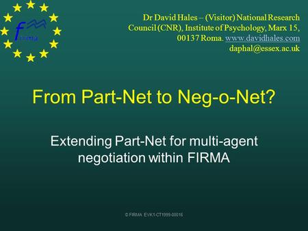 © FIRMA EVK1-CT1999-00016 From Part-Net to Neg-o-Net? Extending Part-Net for multi-agent negotiation within FIRMA Dr David Hales – (Visitor) National Research.