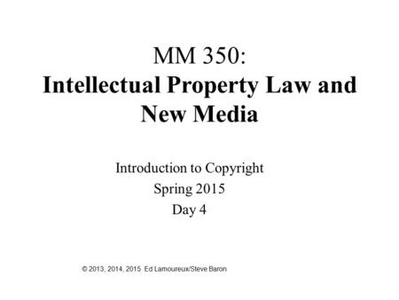 MM 350: Intellectual Property Law and New Media Introduction to Copyright Spring 2015 Day 4 © 2013, 2014, 2015 Ed Lamoureux/Steve Baron.
