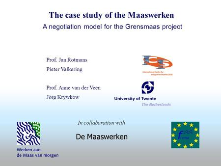 Prof. Jan Rotmans Pieter Valkering Prof. Anne van der Veen Jörg Krywkow De Maaswerken In collaboration with The case study of the Maaswerken A negotiation.