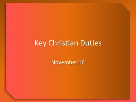Key Christian Duties November 16. Think About It … Describe a time in your life when you missed waking up in time and slept through something important.