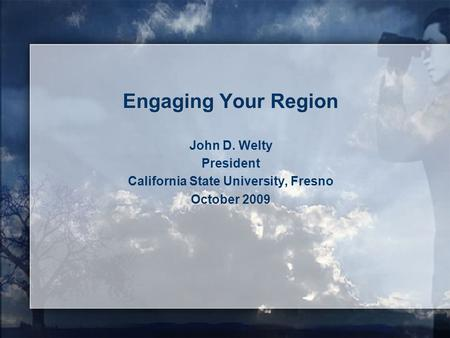 Engaging Your Region John D. Welty President California State University, Fresno October 2009.