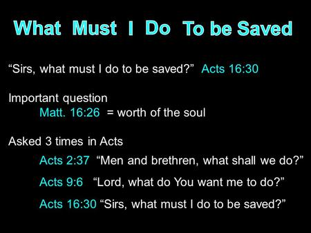 """Sirs, what must I do to be saved?"" Acts 16:30 Important question Matt. 16:26 = worth of the soul Asked 3 times in Acts Acts 2:37 ""Men and brethren, what."
