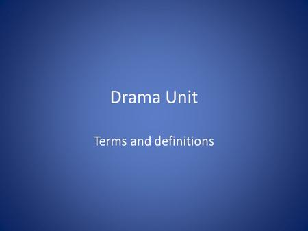 Drama Unit Terms and definitions. DRAMA the literary genre of works intended for the theater.