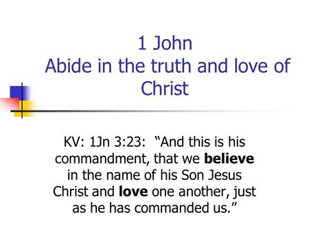 "1 John Abide in the truth and love of Christ KV: 1Jn 3:23: ""And this is his commandment, that we believe in the name of his Son Jesus Christ and love one."