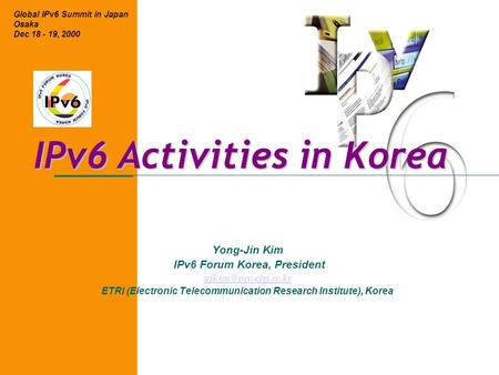IPv6 Activities in Korea Yong-Jin Kim IPv6 Forum Korea, President ETRI (Electronic Telecommunication Research Institute), Korea Global.
