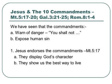 "Jesus & The 10 Commandments – Mt.5:17-20; Gal.3:21-25; Rom.8:1-4 We have seen that the commandments:- a. Warn of danger – ""You shall not …"" b. Expose human."