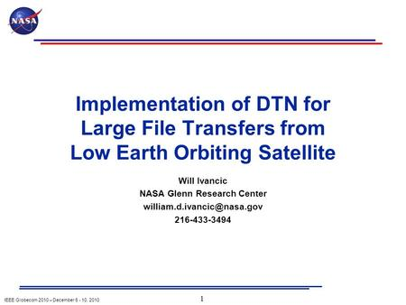IEEE Globecom 2010 – December 6 - 10, 2010 Implementation of DTN for Large File Transfers from Low Earth Orbiting Satellite Will Ivancic NASA Glenn Research.