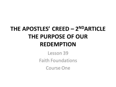 THE APOSTLES' CREED – 2 ND ARTICLE THE PURPOSE OF OUR REDEMPTION Lesson 39 Faith Foundations Course One.