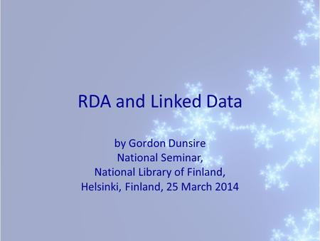 RDA and Linked Data by Gordon Dunsire National Seminar, National Library of Finland, Helsinki, Finland, 25 March 2014.
