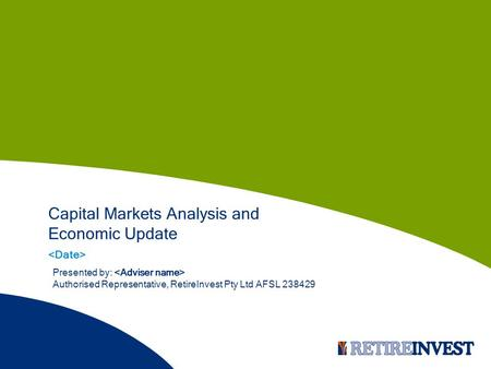 Capital Markets Analysis and Economic Update Presented by: Authorised Representative, RetireInvest Pty Ltd AFSL 238429.
