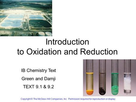 Introduction to Oxidation and Reduction Copyright © The McGraw-Hill Companies, Inc. Permission required for reproduction or display. IB Chemistry Text.