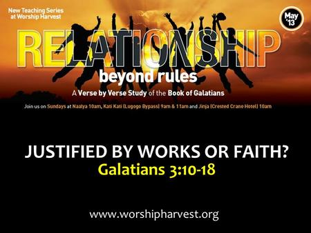 JUSTIFIED BY WORKS OR FAITH? Galatians 3:10-18 www.worshipharvest.org.