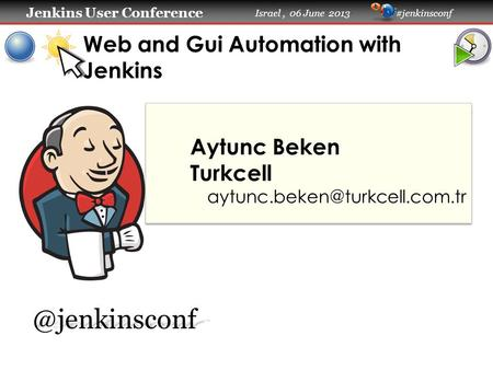 Jenkins User Conference Jenkins User Conference Israel, 06 June 2013 #jenkinsconf Web and Gui Automation with Jenkins Aytunc Beken Turkcell