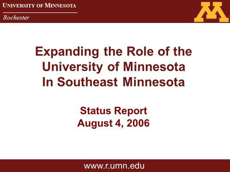 U NIVERSITY OF M INNESOTA Rochester U NIVERSITY OF M INNESOTA Rochester Expanding the Role of the University of Minnesota In Southeast Minnesota Status.