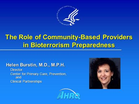 Helen Burstin, M.D., M.P.H. Director Center for Primary Care, Prevention, and Clinical Partnerships The Role of Community-Based Providers in Bioterrorism.