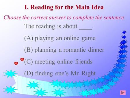 The reading is about ____. (A) playing an online game (B) planning a romantic dinner (C) meeting online friends (D) finding one's Mr. Right I. Reading.