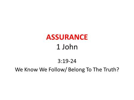 ASSURANCE 1 John 3:19-24 We Know We Follow/ Belong To The Truth?