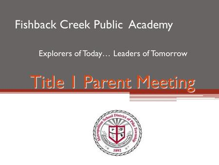 Title 1 Parent Meeting Fishback Creek Public Academy Explorers of Today… Leaders of Tomorrow.