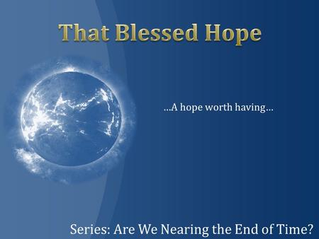 Series: Are We Nearing the End of Time? …A hope worth having…