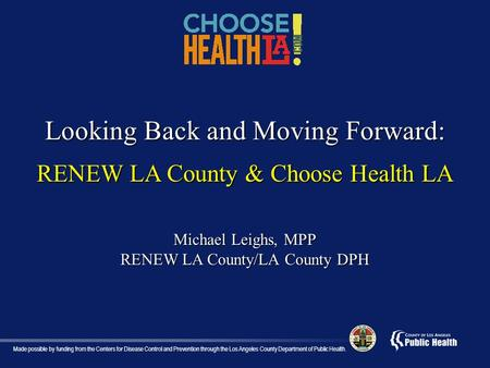 Looking Back and Moving Forward: RENEW LA County & Choose Health LA Michael Leighs, MPP RENEW LA County/LA County DPH Made possible by funding from the.