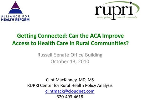 Getting Connected: Can the ACA Improve Access to Health Care in Rural Communities? Russell Senate Office Building October 13, 2010 Clint MacKinney, MD,
