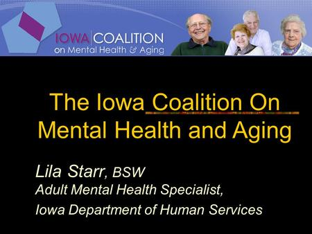 The Iowa Coalition On Mental Health and Aging Lila Starr, BSW Adult Mental Health Specialist, Iowa Department of Human Services.