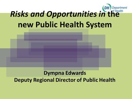 Click to edit Master title style Click to edit Master subtitle style Risks and Opportunities in the new Public Health System Dympna Edwards Deputy Regional.