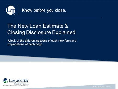 © 2015 Fidelity National Title Group a a Know before you close. The New Loan Estimate & Closing Disclosure Explained A look at the different sections of.