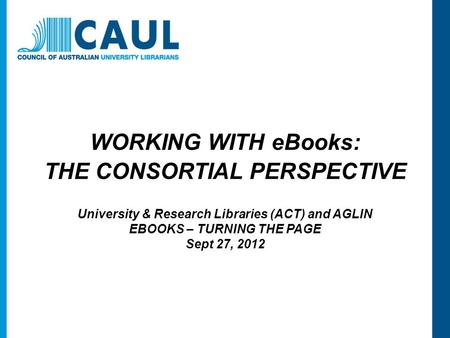 WORKING WITH eBooks: THE CONSORTIAL PERSPECTIVE University & Research Libraries (ACT) and AGLIN EBOOKS – TURNING THE PAGE Sept 27, 2012.