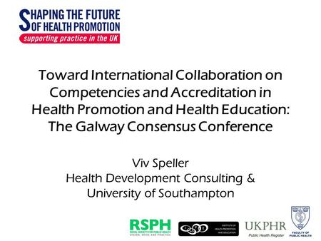 Toward International Collaboration on Competencies and Accreditation in Health Promotion and Health Education: The Galway Consensus Conference Viv Speller.