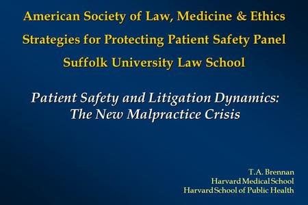 Patient Safety and Litigation Dynamics: The New Malpractice Crisis T.A. Brennan Harvard Medical School Harvard School of Public Health American Society.