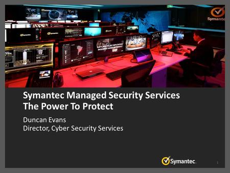 Symantec Managed Security Services The Power To Protect Duncan Evans Director, Cyber Security Services 1.