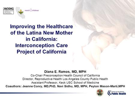 Diana E. Ramos, MD, MPH Co-Chair Preconception Health Council of California Director, Reproductive Health Los Angeles County Public Health Assistant Professor,