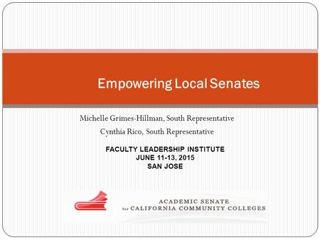 Michelle Grimes-Hillman, South Representative Cynthia Rico, South Representative FACULTY LEADERSHIP INSTITUTE JUNE 11-13, 2015 SAN JOSE Empowering Local.