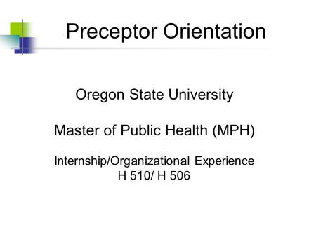 Preceptor Orientation Oregon State University Master of Public Health (MPH) Internship/Organizational Experience H 510/ H 506.
