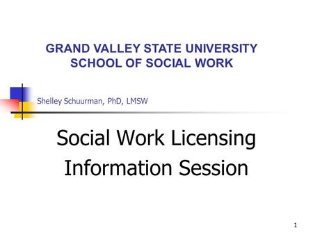 1 Shelley Schuurman, PhD, LMSW Social Work Licensing Information Session GRAND VALLEY STATE UNIVERSITY SCHOOL OF SOCIAL WORK.