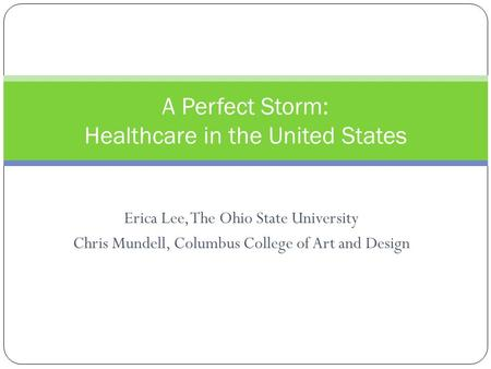 Erica Lee, The Ohio State University Chris Mundell, Columbus College of Art and Design A Perfect Storm: Healthcare in the United States.