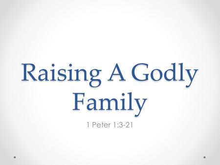 "Raising A Godly Family 1 Peter 1:3-21. 1 Peter 1:3-21; ""3 Blessed be the God and Father of our Lord Jesus Christ, who according to His abundant mercy."