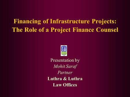 Financing of Infrastructure Projects: The Role of a Project Finance Counsel Presentation by Mohit Saraf Partner Luthra & Luthra Law Offices.