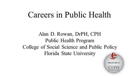 Careers in Public Health Alan D. Rowan, DrPH, CPH Public Health Program College of Social Science and Public Policy Florida State University.